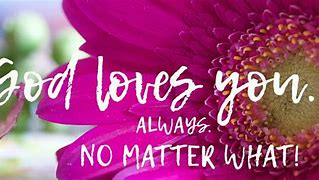 Image result for free picture of god loves you no matter what