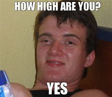 Image result for how high are you memes