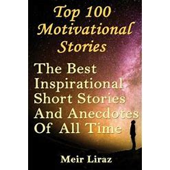 Top 100 Motivational Stories: The Best Inspirational Short Stories And Anecdotes Of All Time Paperback Author - Meir Liraz